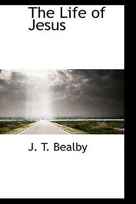 The Life of Jesus by Bealby & J. T.