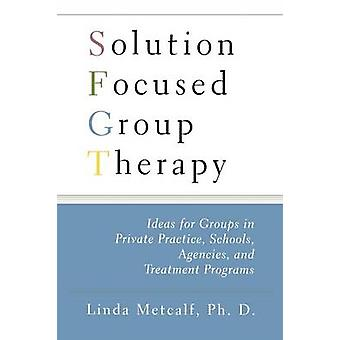Solution Focused Group Therapy Ideas for Groups in Private Practice Schools Agencies and Treatment Programs by Metcalf & Linda