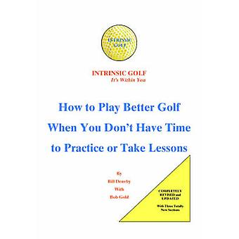 Intrinsic Golf  Its Within You How to Play Better Golf When You Dont Have Time to Practice or Take Lessons by Denehy & Bill