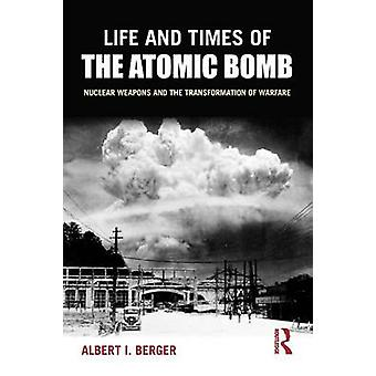 Life and Times of the Atomic Bomb - Nuclear Weapons and the Transforma