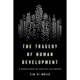 The Tragedy of Human Development - A Genealogy of Capital as Power by