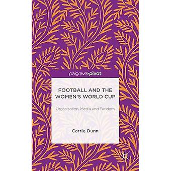 Football and the Womens World Cup Organisation Media and Fandom by Dunn & Carrie