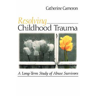 Resolving Childhood Trauma A LongTerm Study of Abuse Survivors by Cameron & Catherine