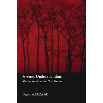 Arsenic Under the Elms Murder in Victorian New Haven by McConnell & Virginia A.