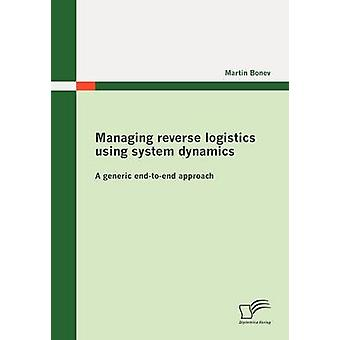 Managing reverse logistics using system dynamics A generic endtoend approach by Bonev & Martin