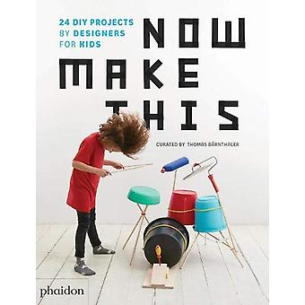 Now Make This - 24 DIY Projects by Designers for Kids by Thomas Barnth