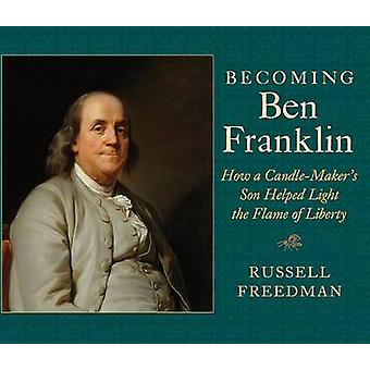 Becoming Ben Franklin - How a Candle-Maker's Son Helped Light the Flam