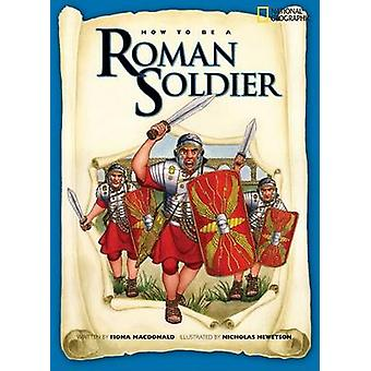 How to Be a Roman Soldier by Fiona MacDonald - Nicholas J Hewetson -