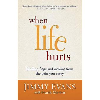 When Life Hurts - Finding Hope and Healing from the Pain You Carry by