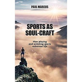 Sports as Soul-Craft - How Playing and Watching Sports Enhances Life b