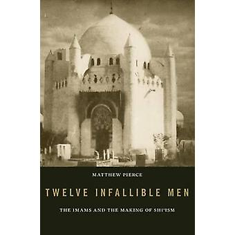 Twelve Infallible Men - The Imams and the Making of Shi'ism by Matthew