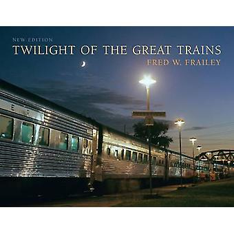 Twilight of the Great Trains (2nd Expanded edition) by Fred W. Fraile