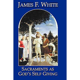 Sacraments as Gods SelfGiving Revised by White & James F.