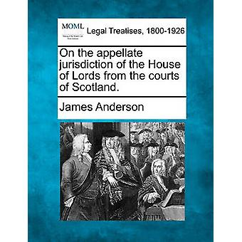 On the appellate jurisdiction of the House of Lords from the courts of Scotland. by Anderson & James