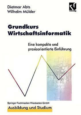 Grundkurs Wirtschaftsinformatik  Eine kompakte und praxisorientierte Einfhrung by Abts &  Dietmar
