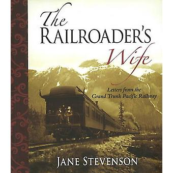 Railroader's Wife - Letters from the Grand Trunk Pacific Railway by Be