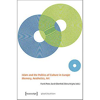 Islam and the Politics of Culture in Europe - Memory - Aesthetics - Ar