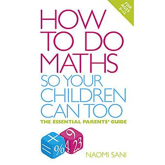 How to do Maths so Your Children Can Too  The essential parents guide by Naomi Sani