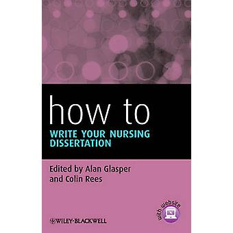 How to Write Your Nursing Dissertation by Alan Glasper - Colin Rees -
