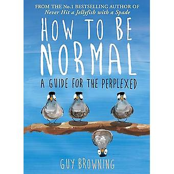 How to be Normal - A Guide for the Perplexed (Main) by Guy Browning -