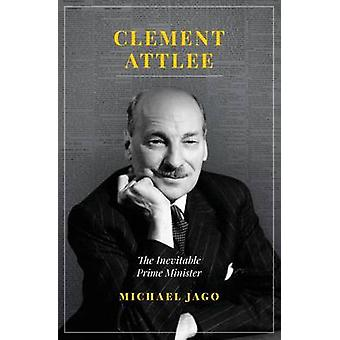 Clement Attlee - The Inevitable Prime Minister by Michael Jago - 97818