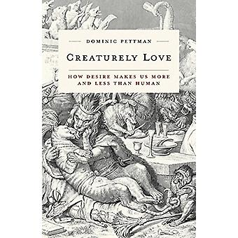 Creaturely Love - How Desire Makes Us More and Less Than Human by Domi