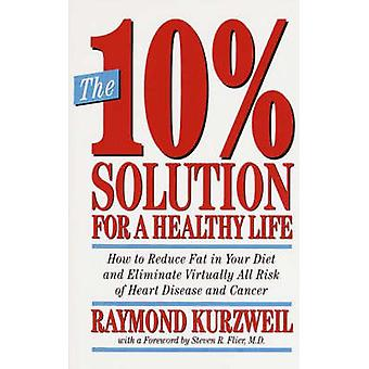 The 10 Solution for a Healthy Life How to Reduce Fat in Your Diet and Eliminate Virtually All Risk of Heart Disease and Cancer by Kurzweil & Ray