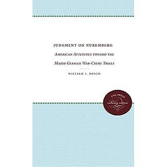 Judgment on Nuremberg American Attitudes Toward the Major German WarCrime Trials by Bosch & William J.