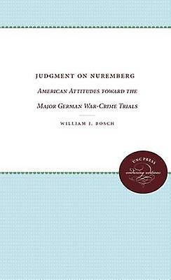 Judgment on Nuremberg American Attitudes Toward the Major Gerhomme WarCrime Trials by Bosch & William J.