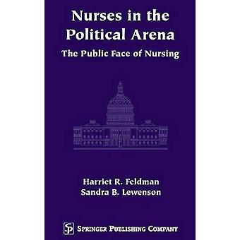 Nurses in the Political Arena The Public Face of Nursing by Feldman & Harriet R.