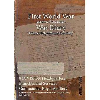 8 DIVISION Headquarters Branches and Services Commander Royal Artillery  1 January 1916  31 October 1916 First World War War Diary WO951684 by WO951684