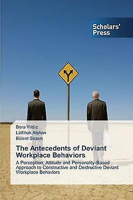 The Antecedents of Deviant Workplace Behaviors by Yldz Bora