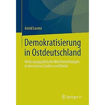 Demokratisierung in Ostdeutschland  Verfassungspolitische Weichenstellungen in den neuen Lndern und Berlin by Lorenz & Astrid