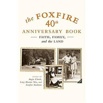 The Foxfire 40th Anniversary Book - Faith - Family - and the Land by A