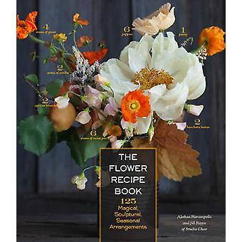 The Flower Recipe Book - 125 Magical - Sculptural - Seasonal Arrangeme