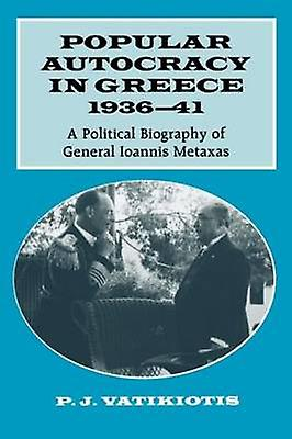 Popular Autocracy in Greece 193641 A Political Biography of General Ioannis Metaxas by Vatikiotis & P. J.