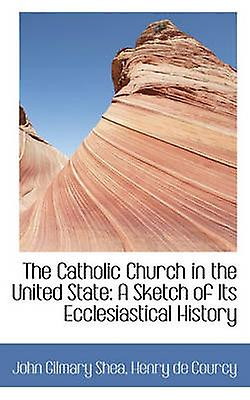 The Catholic Church in the United State A Sketch of Its Ecclesiastical History by Shea & John Gilmary