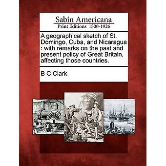 A geographical sketch of St. Domingo Cuba and Nicaragua  with remarks on the past and present policy of Great Britain affecting those countries. by Clark & B C