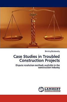 Case Studies in Troubled Construction Projects by Dubrovsky Dmitriy