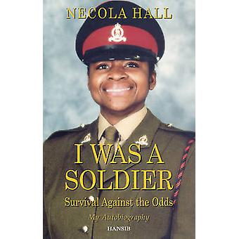 I Was a Soldier - Survival Against the Odds by Necola Hall - 978190619