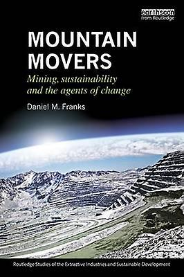 Mountain Movers  Mining Sustainability and the Agents of Change by Franks & Daniel M.