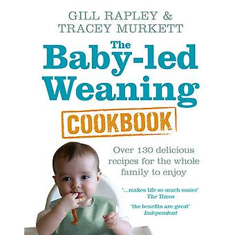 The Baby-led Weaning Cookbook - Over 130 Delicious Recipes for the Who