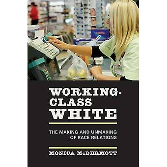 Working-Class White - The Making and Unmaking of Race Relations by Mon