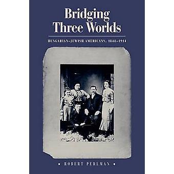Bridging Three Worlds - Hungarian-Jewish Americans - 1848-1914 by Robe