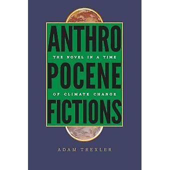 Anthropocene Fictions The Novel in a Time of Climate Change by Trexler & Adam