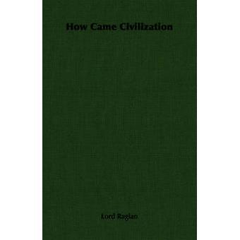 How Came Civilization by Lord Raglan & Raglan