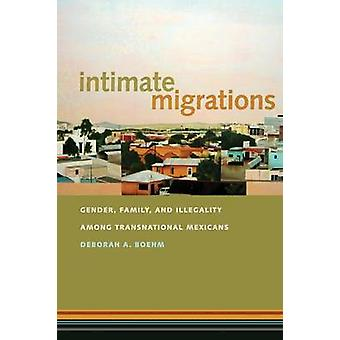 Intimate Migrations Gender Family and Illegality among Transnational Mexicans by Boehm & Deborah A.