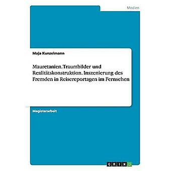 Mauretanien. Traumbilder Und Realittskonstruktion. Inszenierung des Fremden in Reisereportagen Im Fernsehen von Kunzelmann & Maja