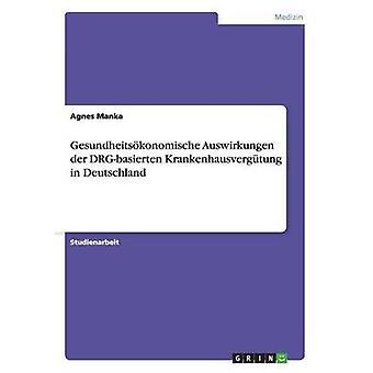 DrgBasierte Krankenhausvergutung in Deutschland. Gesundheitsokonomische Auswirkungen by Manka & Agnes