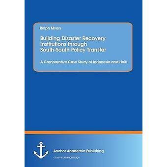 Building Disaster Recovery Institutions Through SouthSouth Policy Transfer A Comparative Case Study of Indonesia and Haiti by Myers & Ralph